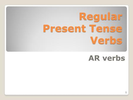 Regular Present Tense Verbs AR verbs 1 2 What does the present tense mean?