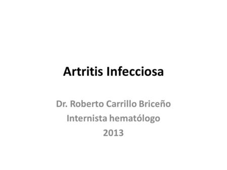 Artritis Infecciosa Dr. Roberto Carrillo Briceño Internista hematólogo 2013.