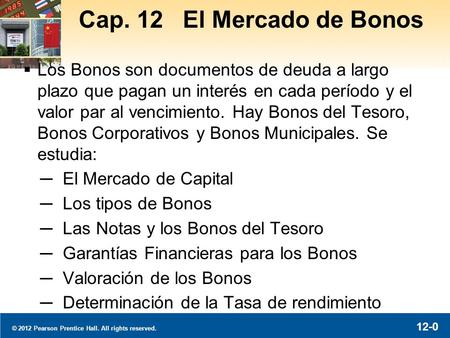 © 2012 Pearson Prentice Hall. All rights reserved. 12-0 Cap. 12 El Mercado de Bonos  Los Bonos son documentos de deuda a largo plazo que pagan un interés.