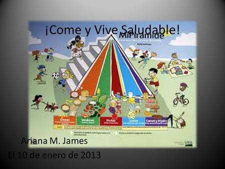 ¡Come y Vive Saludable! Ariana M. James El 10 de enero de 2013.
