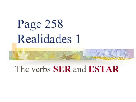 "Page 258 Realidades 1 The verbs SER and ESTAR. SER VS. ESTAR You already know the verb ESTAR. It means ""to be."" You also already know the verb SER. It."