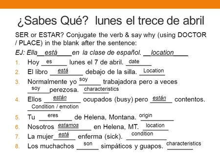 ¿Sabes Qué? lunes el trece de abril SER or ESTAR? Conjugate the verb & say why (using DOCTOR / PLACE) in the blank after the sentence: EJ: Ella__está____en.