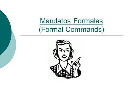 Mandatos Formales (Formal Commands). Mandatos Formales WWhat are commands (mandatos) and when do we use them? 2 types:Affirmative Commands vs. Negative.