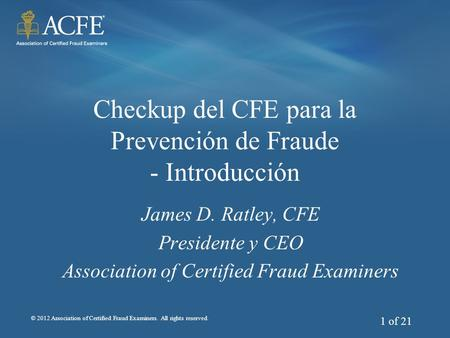 © 2012 Association of Certified Fraud Examiners. All rights reserved. 1 of 21 Checkup del CFE para la Prevención de Fraude - Introducción James D. Ratley,