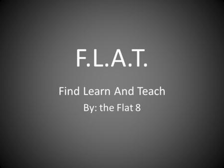 F.L.A.T. Find Learn And Teach By: the Flat 8.