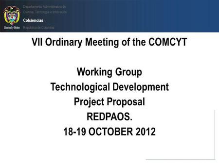 Departamento Administrativo de Ciencia, Tecnología e innovación Colciencias República de Colombia VII Ordinary Meeting of the COMCYT Working Group Technological.