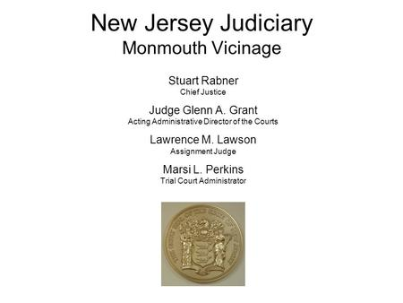 New Jersey Judiciary Monmouth Vicinage Stuart Rabner Chief Justice Judge Glenn A. Grant Acting Administrative Director of the Courts Lawrence M. Lawson.