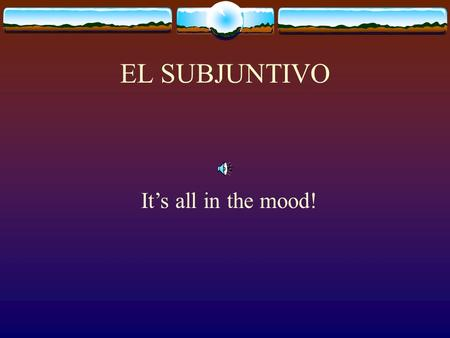 EL SUBJUNTIVO Its all in the mood! Verbs show the action and they also show a tense and a mood. The tense tells you the time of the action Present, preterite,