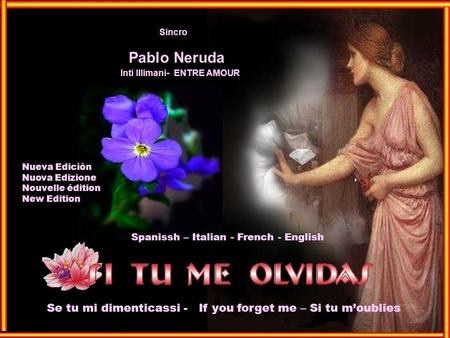 Pablo Neruda Sincro Inti Illimani- ENTRE AMOUR Spanissh – Italian - French - English Se tu mi dimenticassi - If you forget me – Si tu moublies Nueva Edicìòn.