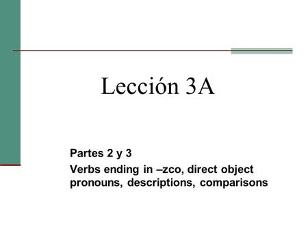 Lección 3A Partes 2 y 3 Verbs ending in –zco, direct object pronouns, descriptions, comparisons.