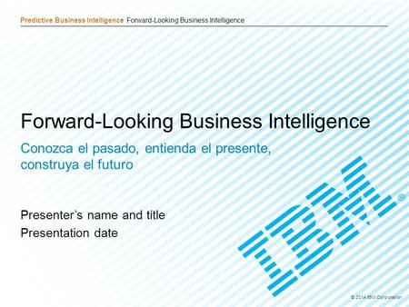 © 2014 IBM Corporation 1 Predictive Business Intelligence Forward-Looking Business Intelligence © 2014 IBM Corporation Forward-Looking Business Intelligence.