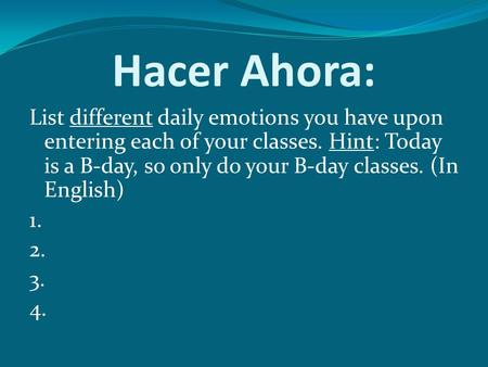 Hacer Ahora: List different daily emotions you have upon entering each of your classes. Hint: Today is a B-day, so only do your B-day classes. (In English)
