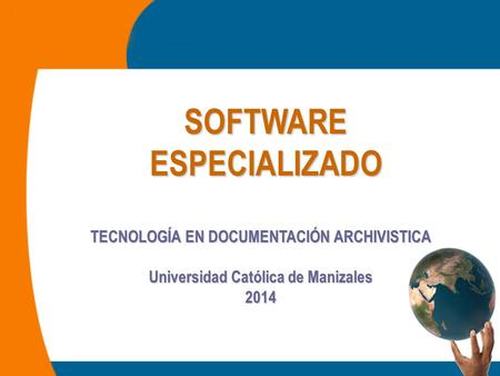 SOFTWARE ESPECIALIZADO TECNOLOGÍA EN DOCUMENTACIÓN ARCHIVISTICA Universidad Católica de Manizales 2014.