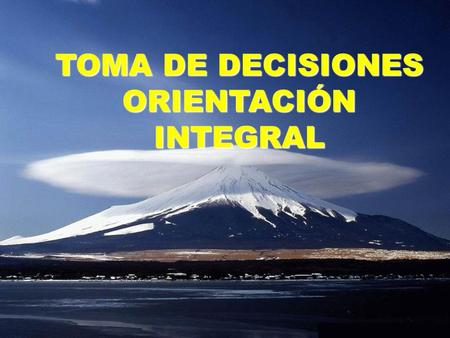 TOMA DE DECISIONES ORIENTACIÓN INTEGRAL.