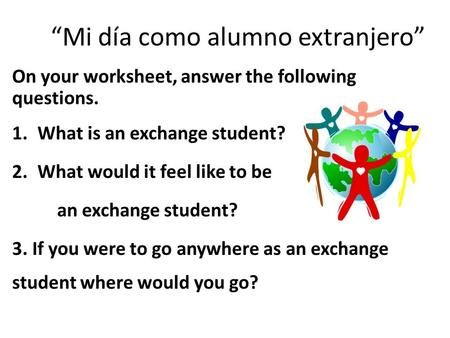 """Mi día como alumno extranjero"" On your worksheet, answer the following questions. 1.What is an exchange student? 2.What would it feel like to be an exchange."