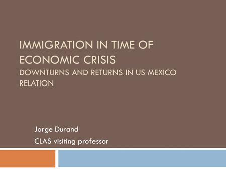 IMMIGRATION IN TIME OF ECONOMIC CRISIS DOWNTURNS AND RETURNS IN US MEXICO RELATION Jorge Durand CLAS visiting professor.