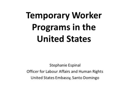 Temporary Worker Programs in the United States Stephanie Espinal Officer for Labour Affairs and Human Rights United States Embassy, Santo Domingo.