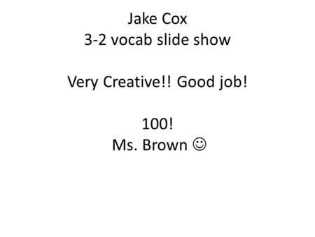Jake Cox 3-2 vocab slide show Very Creative!! Good job! 100! Ms. Brown.