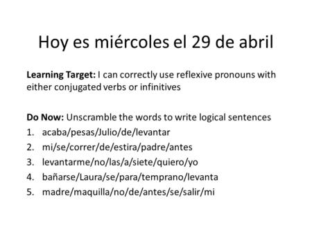 Hoy es miércoles el 29 de abril Learning Target: I can correctly use reflexive pronouns with either conjugated verbs or infinitives Do Now: Unscramble.