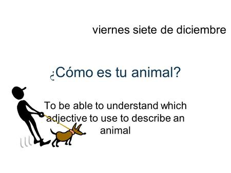 ¿ Cómo es tu animal? To be able to understand which adjective to use to describe an animal viernes siete de diciembre.