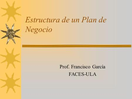 Estructura de un Plan de Negocio Prof. Francisco García FACES-ULA.