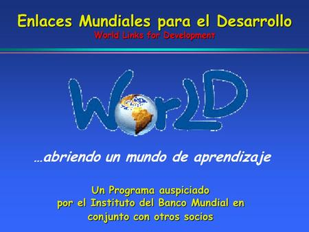 Enlaces Mundiales para el Desarrollo World Links for Development …abriendo un mundo de aprendizaje Un Programa auspiciado por el Instituto del Banco Mundial.