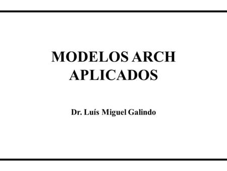 "MODELOS ARCH APLICADOS Dr. Luís Miguel Galindo. ""I have heard it said that too much academic research is focused on finding very precise answers to irrelevant."