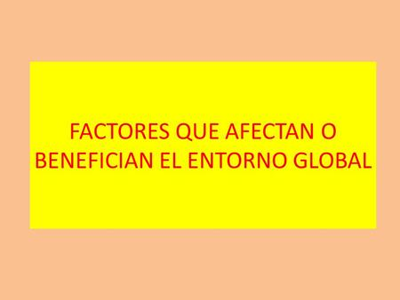 FACTORES QUE AFECTAN O BENEFICIAN EL ENTORNO GLOBAL.