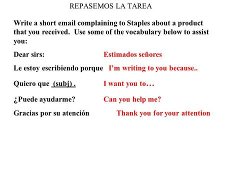 REPASEMOS LA TAREA Write a short email complaining to Staples about a product that you received. Use some of the vocabulary below to assist you: Dear sirs: