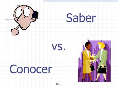 Conocer Saber vs. Álamo In Spanish, there are two verbs that mean to know. Saber and Conocer Álamo.