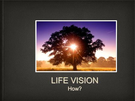 LIFE VISION How?. John / Juan 1:4 In him was life, and that life was the light of all mankind. En el estaba la vida y la vida era la luz de Los hombres.