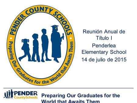 Preparing Our Graduates for the World that Awaits Them Reunión Anual de Título I Penderlea Elementary School 14 de julio de 2015.