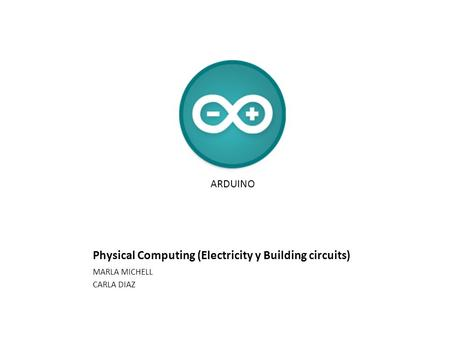 Physical Computing (Electricity y Building circuits) MARLA MICHELL CARLA DIAZ ARDUINO.