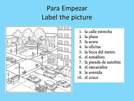 Para Empezar Label the picture. Vocabulary 1. Narrow street: smaller 2. Square: open space in a town 3. sidewalk 4.Office 5.metro entrance/subway/exit.