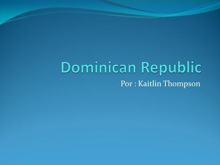 Dominican Republic Por : Kaitlin Thompson.