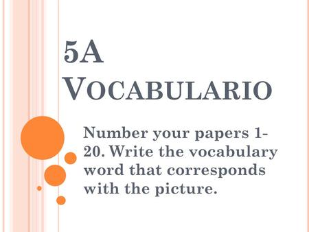 5A V OCABULARIO Number your papers 1- 20. Write the vocabulary word that corresponds with the picture.