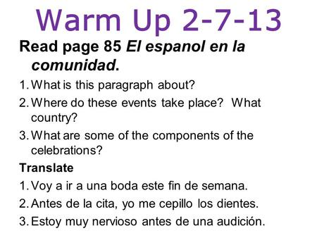 Warm Up 2-7-13 Read page 85 El espanol en la comunidad. 1.What is this paragraph about? 2.Where do these events take place? What country? 3.What are some.