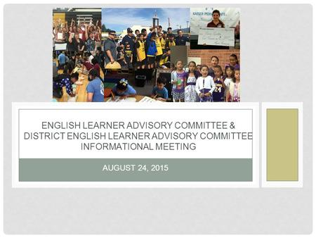 AUGUST 24, 2015 ENGLISH LEARNER ADVISORY COMMITTEE & DISTRICT ENGLISH LEARNER ADVISORY COMMITTEE INFORMATIONAL MEETING.