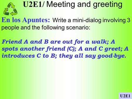 U2E1/ Meeting and greeting En los Apuntes: Write a mini-dialog involving 3 people and the following scenario: Friend A and B are out for a walk; A spots.