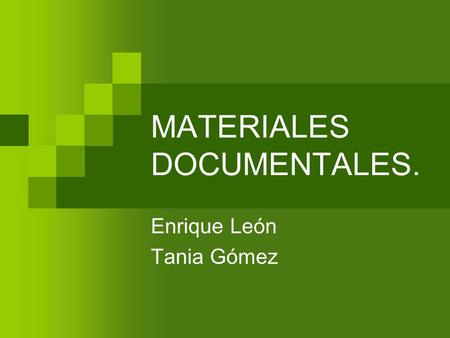 MATERIALES DOCUMENTALES. Enrique León Tania Gómez.