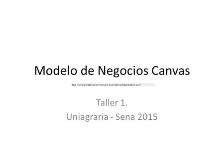 Modelo de Negocios Canvas Taller 1. Uniagraria - Sena 2015 Bajo licencia Creative Commons por businessmodelgeneration.com.