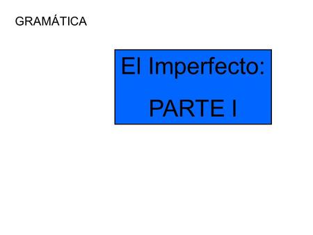 GRAMÁTICA El Imperfecto: PARTE I. The Imperfect We have already talked about using the preterit tense to talk about events that have already occurred.