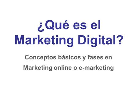 ¿Qué es el Marketing Digital? Conceptos básicos y fases en Marketing online o e-marketing.