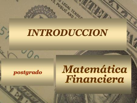 Matemática Financiera Matemática Financiera postgrado INTRODUCCION.