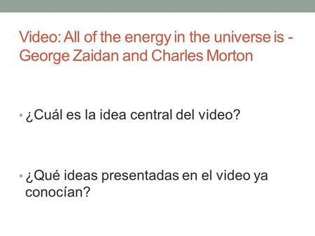 ¿Cuál es la idea central del video? ¿Qué ideas presentadas en el video ya conocían? Video: All of the energy in the universe is - George Zaidan and Charles.