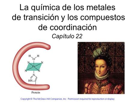 La química de los metales de transición y los compuestos de coordinación Capítulo 22 Copyright © The McGraw-Hill Companies, Inc.  Permission required.