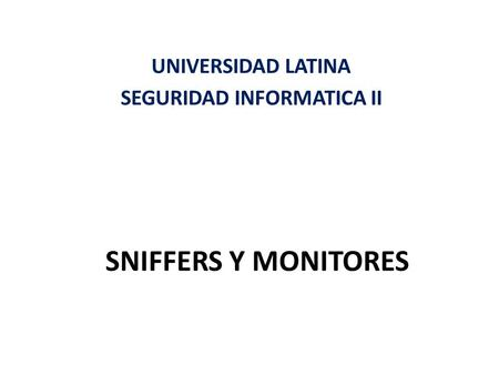 SNIFFERS Y MONITORES UNIVERSIDAD LATINA SEGURIDAD INFORMATICA II.
