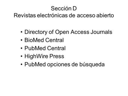 Sección D Revistas electrónicas de acceso abierto Directory of Open Access Journals BioMed Central PubMed Central HighWire Press PubMed opciones de búsqueda.
