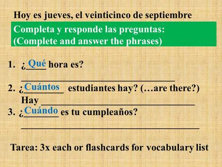 Completa y responde las preguntas: (Complete and answer the phrases) 1. ¿____ hora es? _______________________________ 2. ¿________ estudiantes hay? (…are.