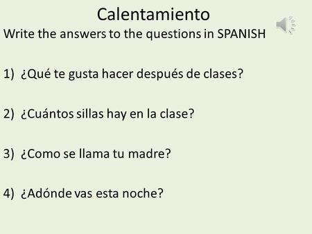 Calentamiento Write the answers to the questions in SPANISH